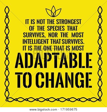 Motivational quote. Success. It is not the strongest of the species that survives, nor the most intelligent that survives. It is the one that is most adaptable to change.
