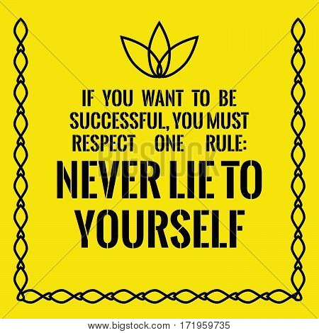 Motivational quote. Success. If you want to be successful, you must respect one rule: Never lie to yourself. On yellow background.