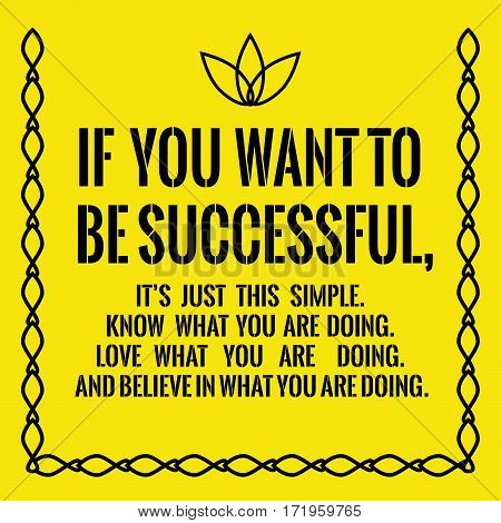 Motivational quote. Success. If you want to be successful, it's just this simple. Know what you are doing. Love what you are doing. And believe in what you are doing. On yellow background.