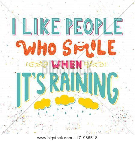 I like people who smile when It's raining. Inspirational quote. Hand drawn vintage illustration with hand lettering. Drawing for prints on t-shirts, bags, poster and others.
