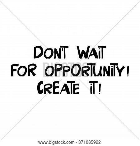 Do Not Wait For Opportunity. Create It. Motivation Quote. Cute Hand Drawn Lettering In Modern Scandi