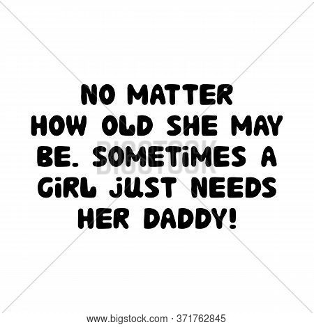 No Matter How Old She May Be, Sometimes A Girl Just Needs Her Daddy. Cute Hand Drawn Bauble Letterin