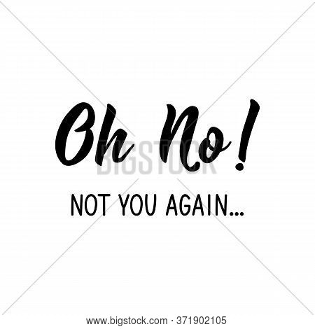 Oh No Not You Again. Lettering. Can Be Used For Prints Bags, T-shirts, Posters, Cards. Calligraphy V