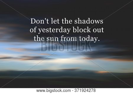 Inspirational Motivational Quote - Do Not Let The Shadows Of Yesterday Block Out The Sun From Today.