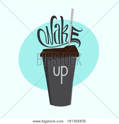 Cup of coffee. Lettering. Wake up. Vector illustration isolated on background. Print.