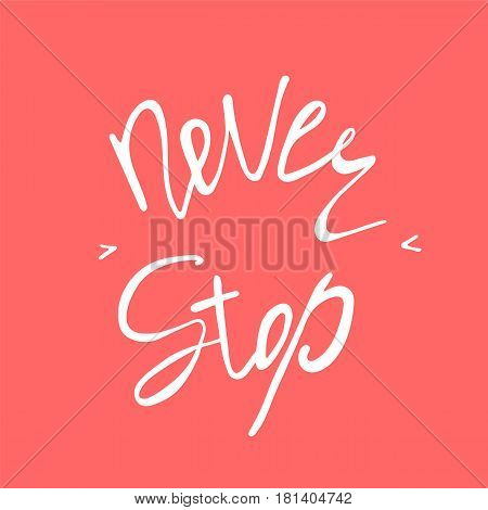 Never stop. Inspirational and motivational text. Handmade lettering for your designs dress, poster, card, t-shirt