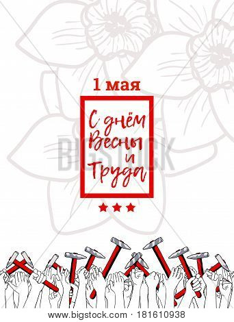 International Workers Solidarity Day. Russian text means Happy Spring and Labor Day, May 1. Hand drawn poster for print. Crowd of workers with their arms raised holding hammers, flower on background