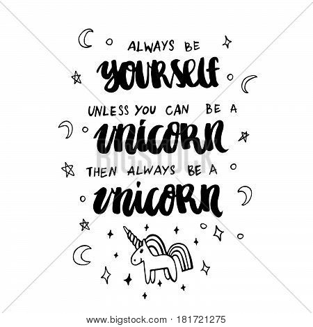 Always be yourself unless you can be a unicorn then always be a unicorn. The inscription hand-drawing of ink on a white background. It can be used for website design article phone case poster t-shirt mug etc.