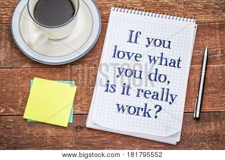 If you love what you do, is it really work?Handwriting in a spiral notebook, sticky notes and a cup of coffee against rustic wood