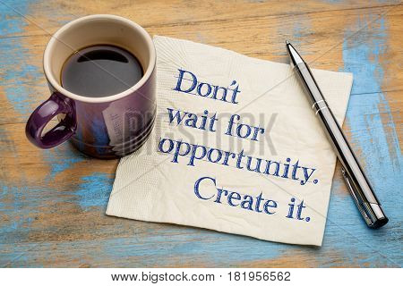 Do not wait for opportunity, create it - handwriting on a napkin with a cup of espresso coffee