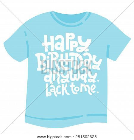 Happy Birthday Anyway Back To Me - T Shirt With Hand Drawn Vector Lettering. Unique Comic Phrase Abo