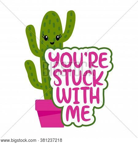 You Are Stuck With Me - Cute Hand Drawn Cactus Print With Inspirational Funny Quote. Mexican Plant.
