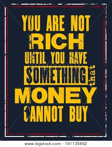 Inspiring motivation quote with text You Are Not Rich Until You Have Something That Money Cannot Buy. Vector typography poster and t-shirt concept. Distressed old metal sign texture.