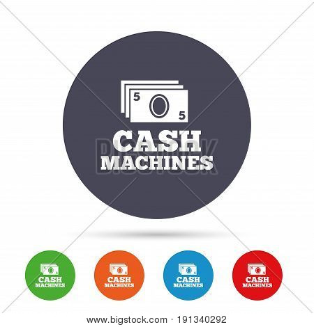 Cash machines or ATM sign icon. Paper money symbol. Withdrawal of money. Round colourful buttons with flat icons. Vector