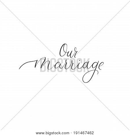 Our marriage. Hand lettering greeting card. Modern calligraphy. Handwritten text for your design photo overlay or heading, caption, title for wedding invitations, labels, menus, designs etc. Vector