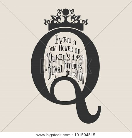 Vintage queen crown silhouette. Royal emblem with Q letter. Quote even a field flower on a queens dress becomes a royal decoration text. Motivation quote vector.