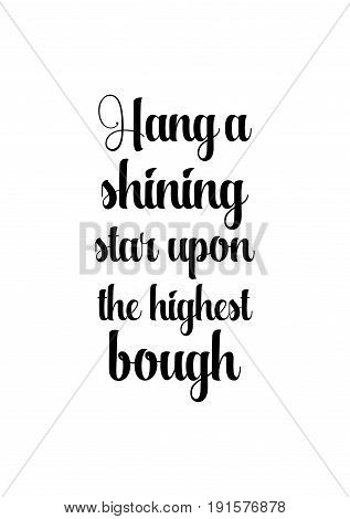 Isolated calligraphy on white background. Quote about winter and Christmas. Hang a shining star upon the highest bough.