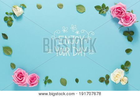 Enjoy Your Day message with roses and leaves top view flat lay