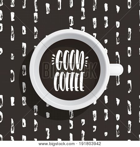 Lettering on the theme of coffee is hand-written. The phrase good coffee written on the coffee Cup top view