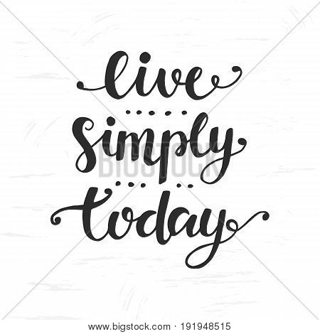 Live Simply Today. Inspirational hand drawn lettering. Typographic design for placards, Trendy slogan print for t-shirts, posters, banners. Vector calligraphy isolated on white background