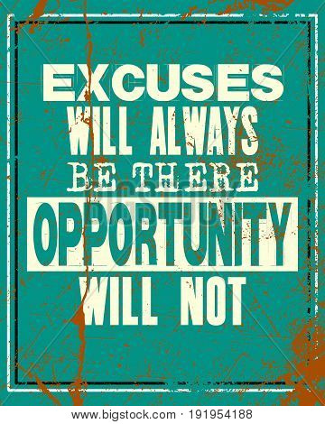 Inspiring motivation quote with text Excuses Will Always Be There Opportunity Will Not. Vector typography poster and t-shirt design concept. Distressed old metal sign texture.