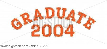 Graduated In 2004. Lettering For A Senior Class, Reunion, Or Special Event. Vector For Printing On C