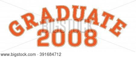 Graduated In 2008. Lettering For A Senior Class, Reunion, Or Special Event. Vector For Printing On C
