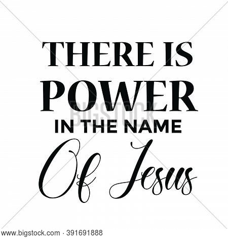 There Is Power In The Name Of Jesus, Biblical Phrase, Motivational Quote Of Life, Typography For Pri