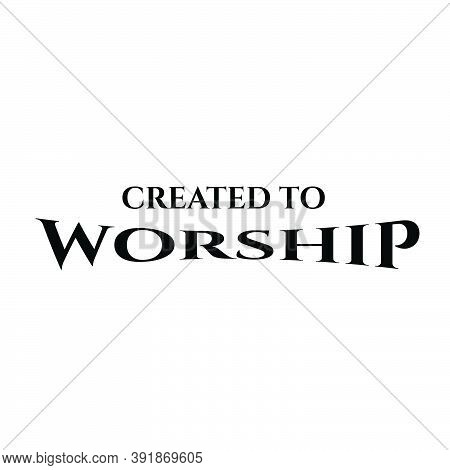 Created To Worship, Christian Faith, Typography For Print Or Use As Poster, Card, Flyer Or T Shirt