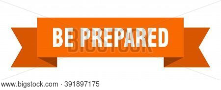 Be Prepared Ribbon. Be Prepared Isolated Band Sign. Be Prepared Banner