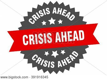 Crisis Ahead Round Isolated Ribbon Label. Crisis Ahead Sign