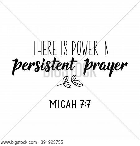 There Is Power In Persistent Prayer. Micah 7. 7. Lettering. Inspirational And Bible Quote. Can Be Us