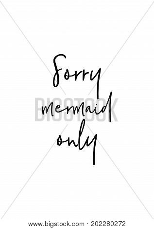 Hand drawn holiday lettering. Ink illustration. Modern brush calligraphy. Isolated on white background. Sorry mermaid only.