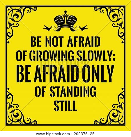 Motivational quote. Vintage style. Be not afraid of growing slowly, be afraid only of standing still. On yellow background.