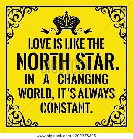 Motivational quote. Vintage style. Love is like the North Star . In a changing world, it ' s always constant. On yellow background.