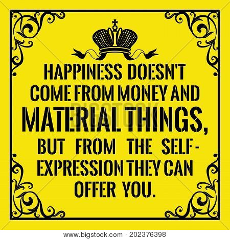 Motivational quote. Vintage style. Happiness doesn't come from money and material things, but from the self - expression they can offer you. On yellow background.