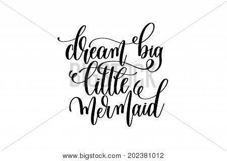 dream big little mermaid - hand lettering positive quote about mermaid to overlay photography in photo album, printable wall art, poster or greeting card, calligraphy vector illustration