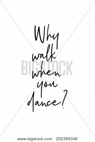 Hand drawn lettering. Ink illustration. Modern brush calligraphy. Isolated on white background. Why walk when you dance?
