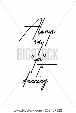 """Hand drawn lettering. Ink illustration. Modern brush calligraphy. Isolated on white background. Always say """"yes"""" to dancing. poster"""
