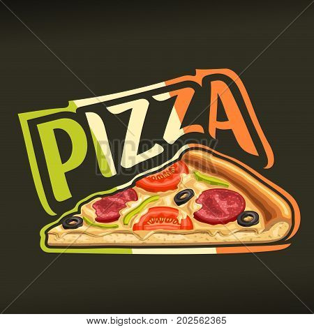 Vector poster for Pizza: label with isolated slice of homemade pizza with melted cheese, pepperoni, tomato and olives, word pizza colored of italian flag, logo on black background for pizzeria menu.
