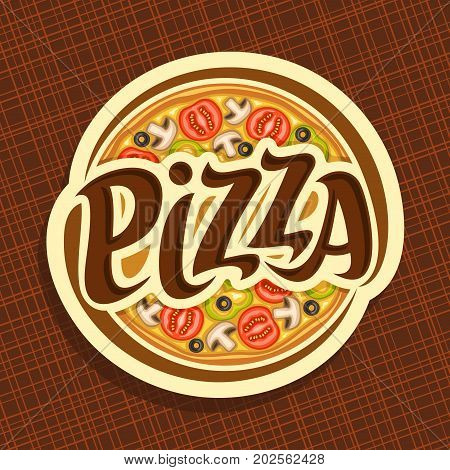 Vector poster for Pizza: label with whole italian vegetable pizza up, sliced mushrooms, tomatoes, bell pepper and olives, round logo with original font pizza on abstract background for pizzeria menu.