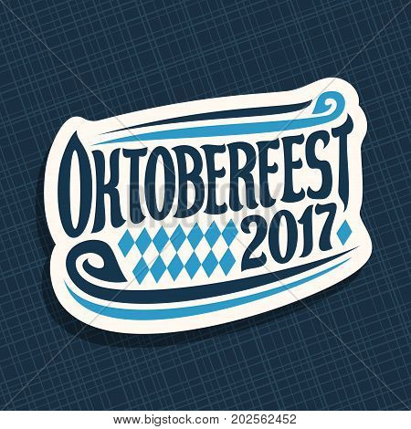 Vector poster for beer festival Oktoberfest: decorative handwritten font for text oktoberfest 2017, hand lettering typography sign, calligraphy type for october fest logo on blue abstract background.