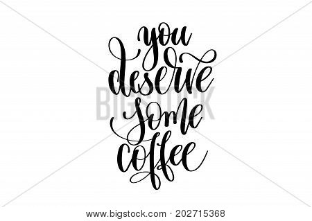 you deserve some coffee - hand lettering inscription, motivation and inspiration positive quote to poster, printing, greeting card, black and white calligraphy vector illustration