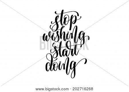stop wishing start doing - hand lettering inscription, motivation and inspiration positive quote to poster, printing, greeting card, black and white calligraphy vector illustration