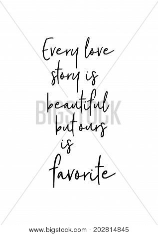 Hand drawn lettering. Ink illustration. Modern brush calligraphy. Isolated on white background. Every love story is beautiful but ours is my favorite.