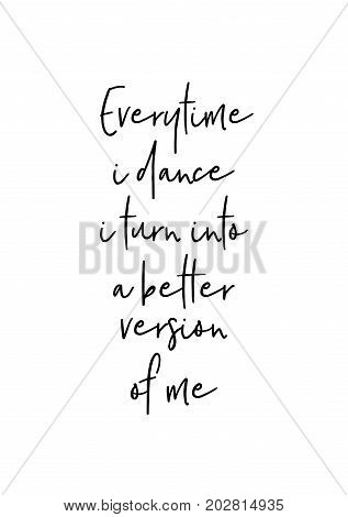 Hand drawn lettering. Ink illustration. Modern brush calligraphy. Isolated on white background. Everytime i dance i turn into a better version of me.