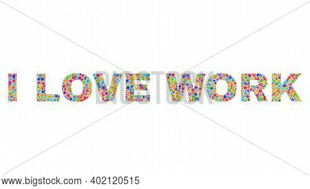 I Love Work Caption With Bright Mosaic Flat Style. Colorful Vector Illustration Of I Love Work Capti