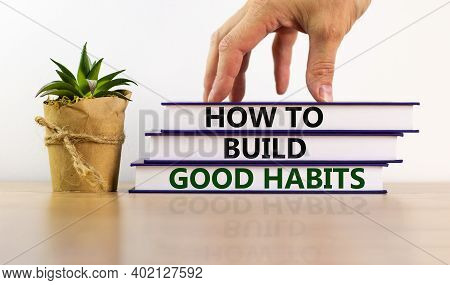 Build Good Habits Symbol. Books With Text 'how To Build Good Habits' On Beautiful Wooden Table. Male