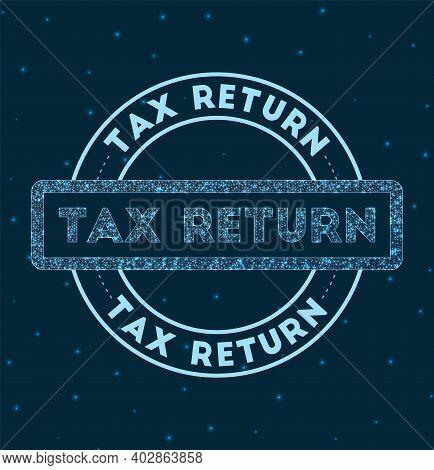 Tax Return. Glowing Round Badge. Network Style Geometric Tax Return Stamp In Space. Vector Illustrat