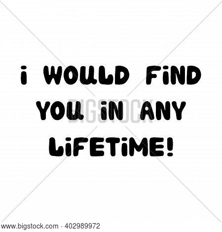 I Would Find You In Any Lifetime. Handwritten Roundish Lettering Isolated On White Background.